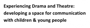 Experiencing Drama and Theatre: developing a space for communication with children & young people