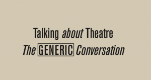 Talking About Theatre #2 – The Generic Conversation