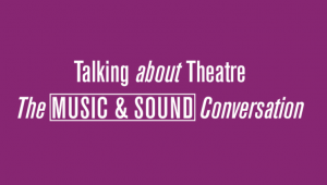 Talking About Theatre #3 – The Music & Sound Conversation